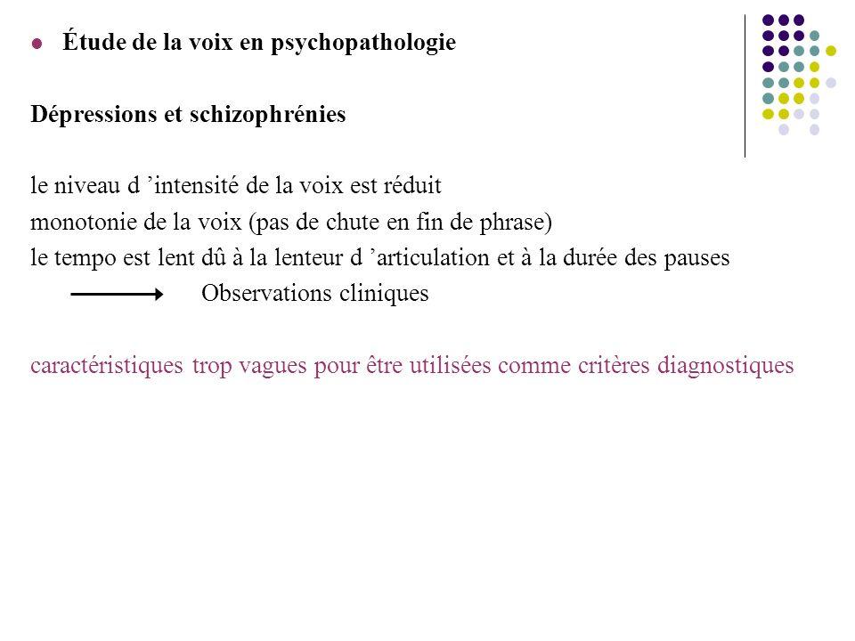 Étude de la voix en psychopathologie Dépressions et schizophrénies le niveau d intensité de la voix est réduit monotonie de la voix (pas de chute en f