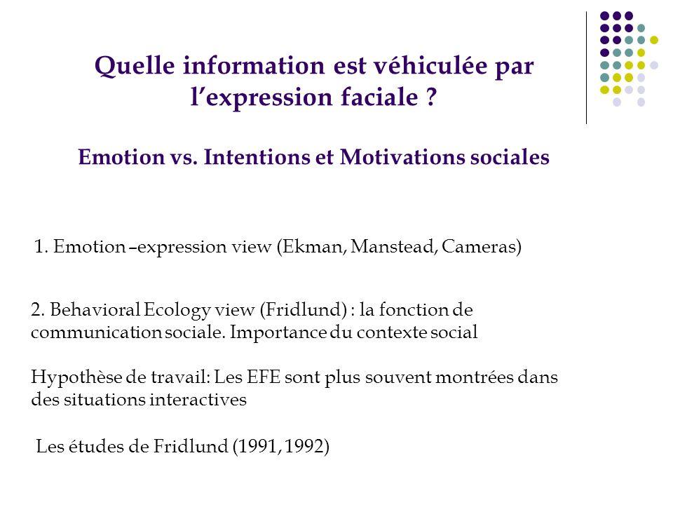 Quelle information est véhiculée par lexpression faciale ? Emotion vs. Intentions et Motivations sociales 1. Emotion –expression view (Ekman, Manstead