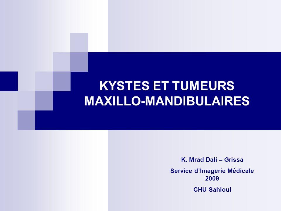 KYSTES ET TUMEURS MAXILLO-MANDIBULAIRES K. Mrad Dali – Grissa Service dImagerie Médicale 2009 CHU Sahloul