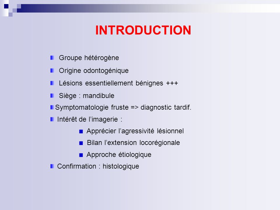 INTRODUCTION Groupe hétérogène Origine odontogénique Lésions essentiellement bénignes +++ Siège : mandibule Symptomatologie fruste => diagnostic tardi