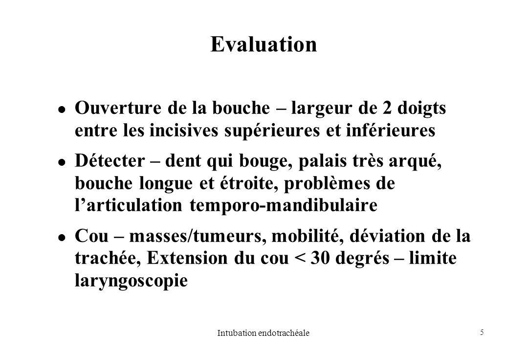 5 Intubation endotrachéale Evaluation Ouverture de la bouche – largeur de 2 doigts entre les incisives supérieures et inférieures Détecter – dent qui