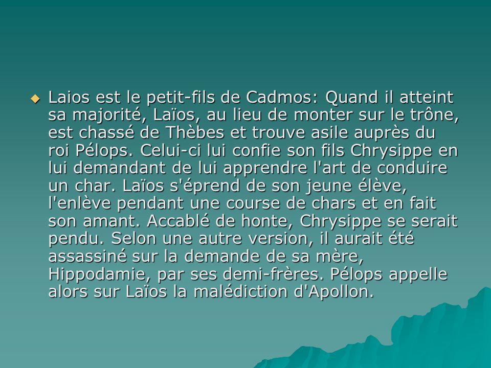 Laios est le petit-fils de Cadmos: Quand il atteint sa majorité, Laïos, au lieu de monter sur le trône, est chassé de Thèbes et trouve asile auprès du