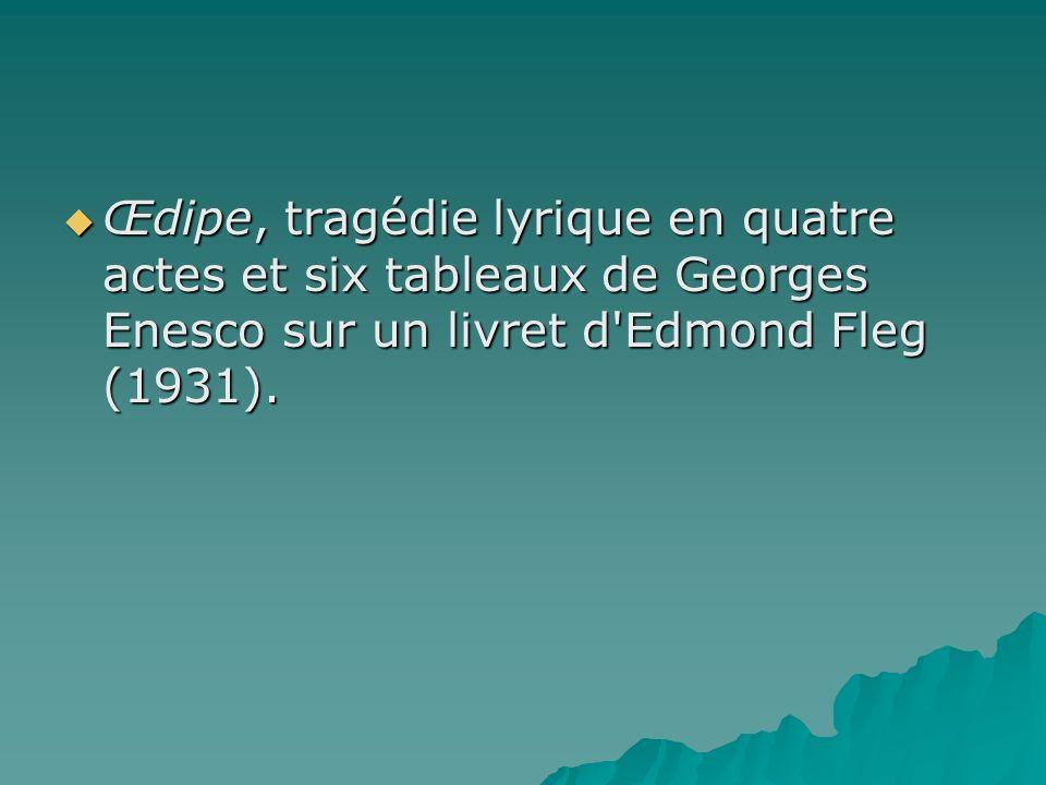 Œdipe, tragédie lyrique en quatre actes et six tableaux de Georges Enesco sur un livret d'Edmond Fleg (1931). Œdipe, tragédie lyrique en quatre actes