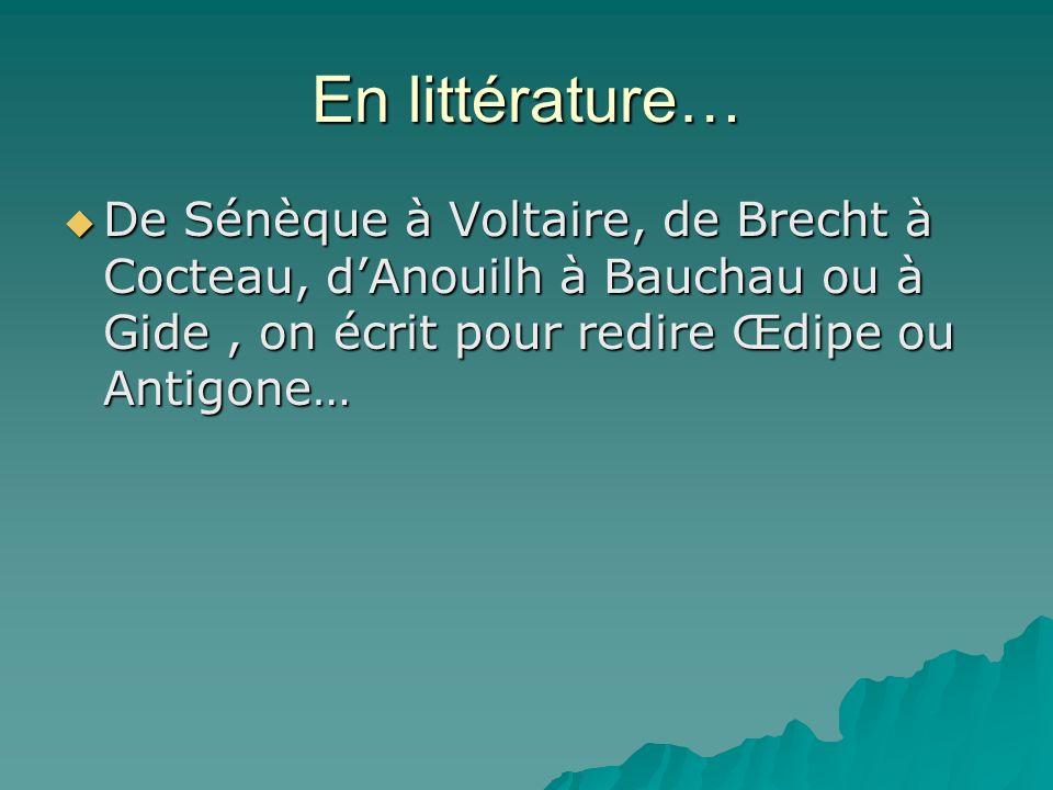 En littérature… De Sénèque à Voltaire, de Brecht à Cocteau, dAnouilh à Bauchau ou à Gide, on écrit pour redire Œdipe ou Antigone… De Sénèque à Voltair