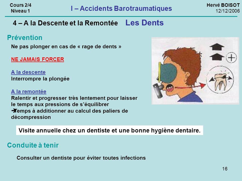 16 Hervé BOISOT 12/12/2006 Cours 2/4 Niveau 1 I – Accidents Barotraumatiques Les Dents 4 – A la Descente et la Remontée Consulter un dentiste pour évi