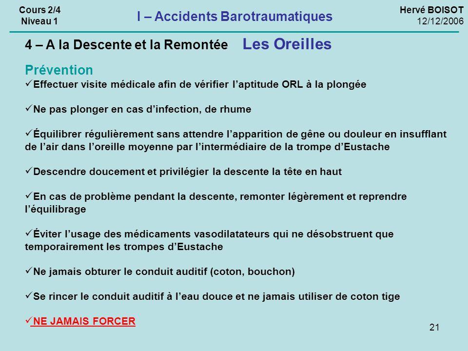21 Hervé BOISOT 12/12/2006 Cours 2/4 Niveau 1 I – Accidents Barotraumatiques Prévention Effectuer visite médicale afin de vérifier laptitude ORL à la