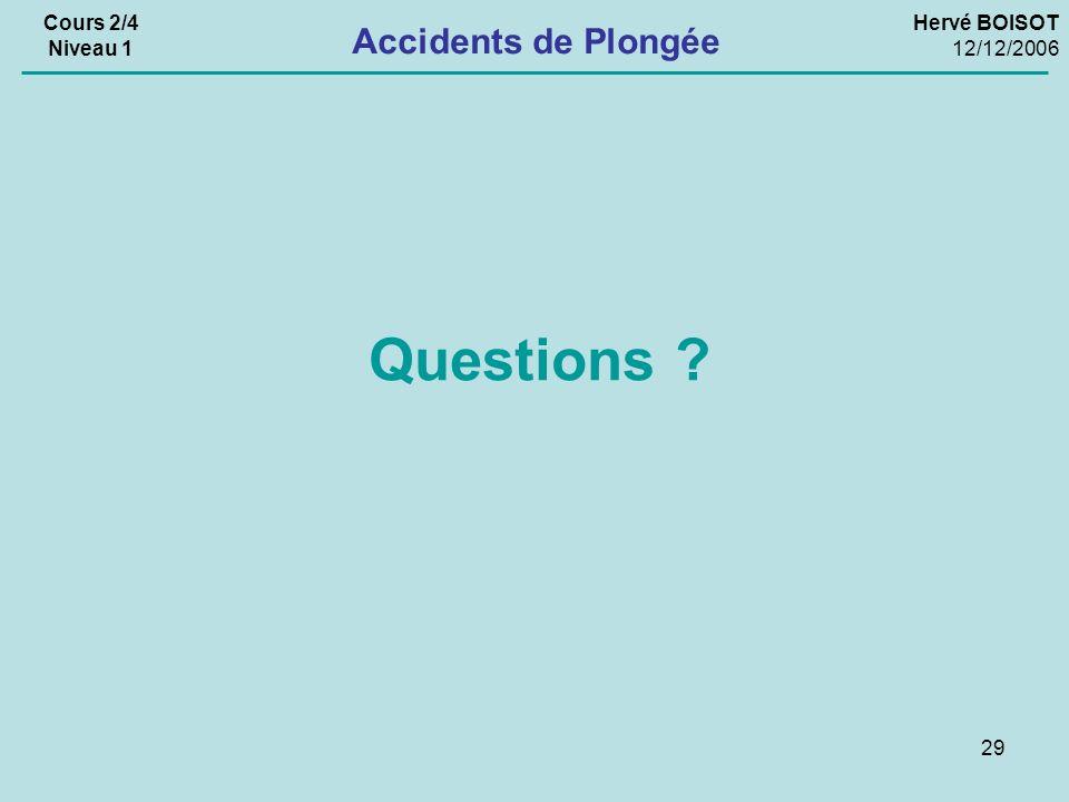 29 Hervé BOISOT 12/12/2006 Cours 2/4 Niveau 1 Accidents de Plongée Questions ?
