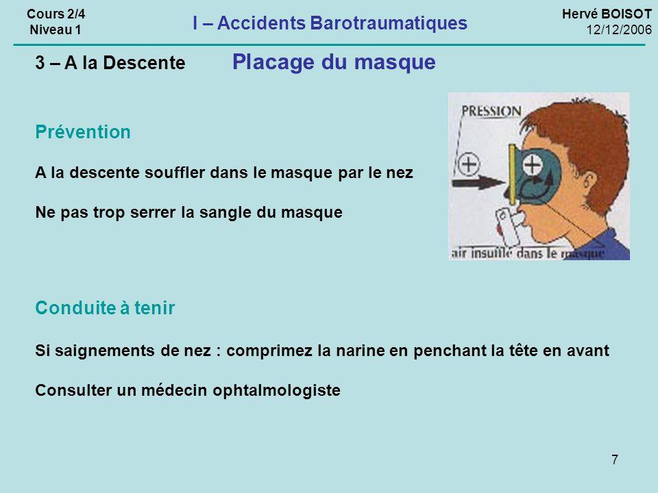 7 Hervé BOISOT 12/12/2006 Cours 2/4 Niveau 1 I – Accidents Barotraumatiques Conduite à tenir Si saignements de nez : comprimez la narine en penchant l