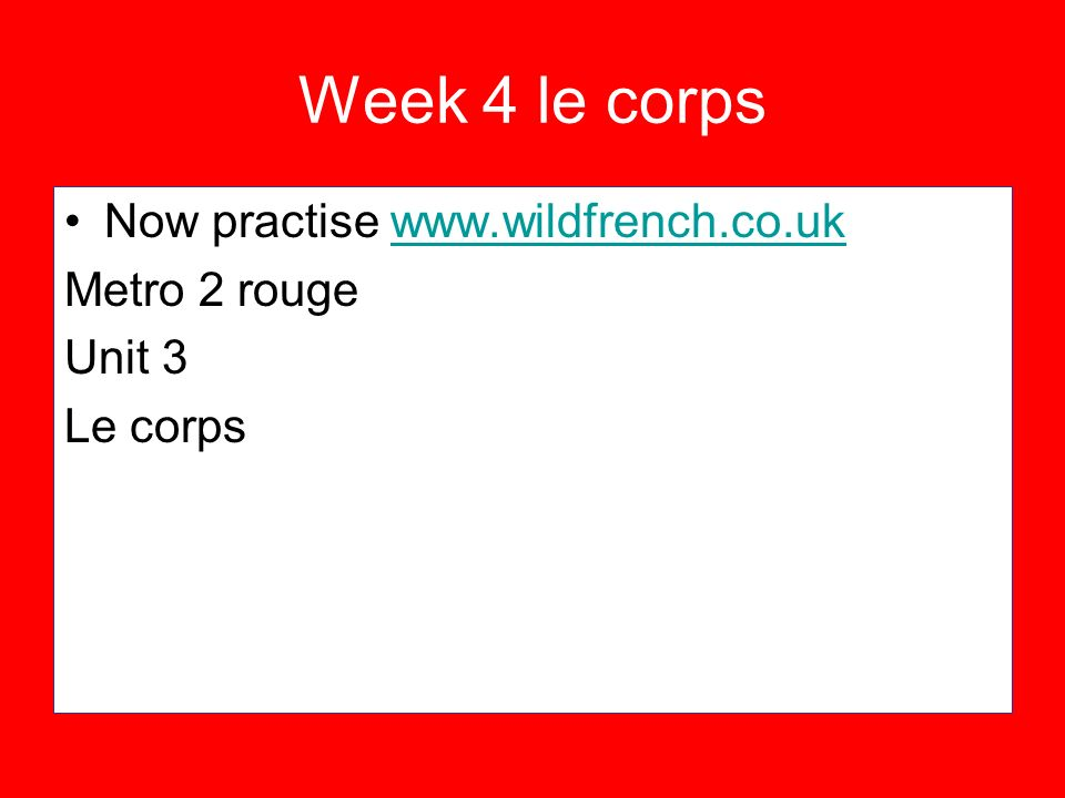 Week 4 le corps Now practise www.wildfrench.co.ukwww.wildfrench.co.uk Metro 2 rouge Unit 3 Le corps