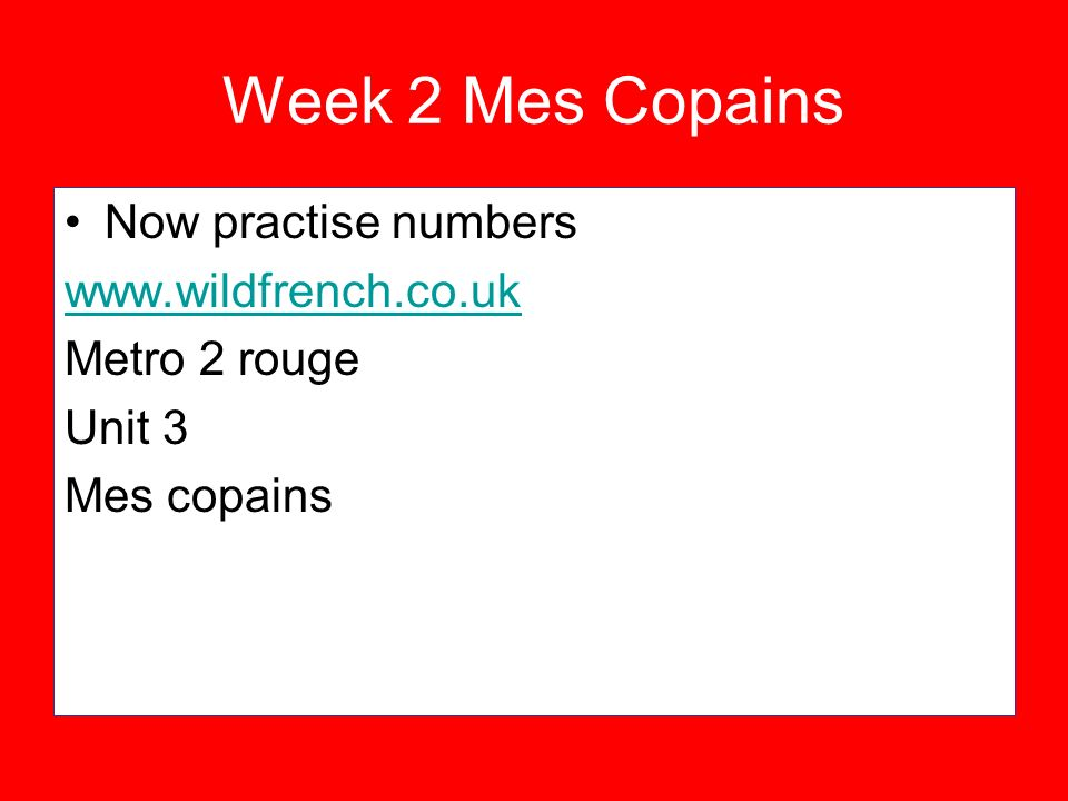 Week 2 Mes Copains Now practise numbers www.wildfrench.co.uk Metro 2 rouge Unit 3 Mes copains