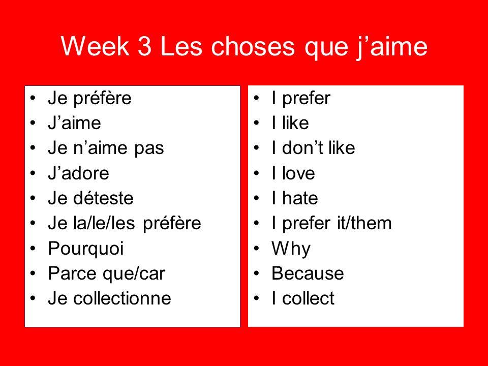 Week 3 Les choses que jaime Je préfère Jaime Je naime pas Jadore Je déteste Je la/le/les préfère Pourquoi Parce que/car Je collectionne I prefer I lik