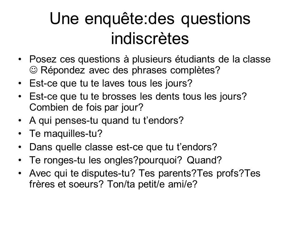 Une enquête:des questions indiscrètes Posez ces questions à plusieurs étudiants de la classe Répondez avec des phrases complètes? Est-ce que tu te lav