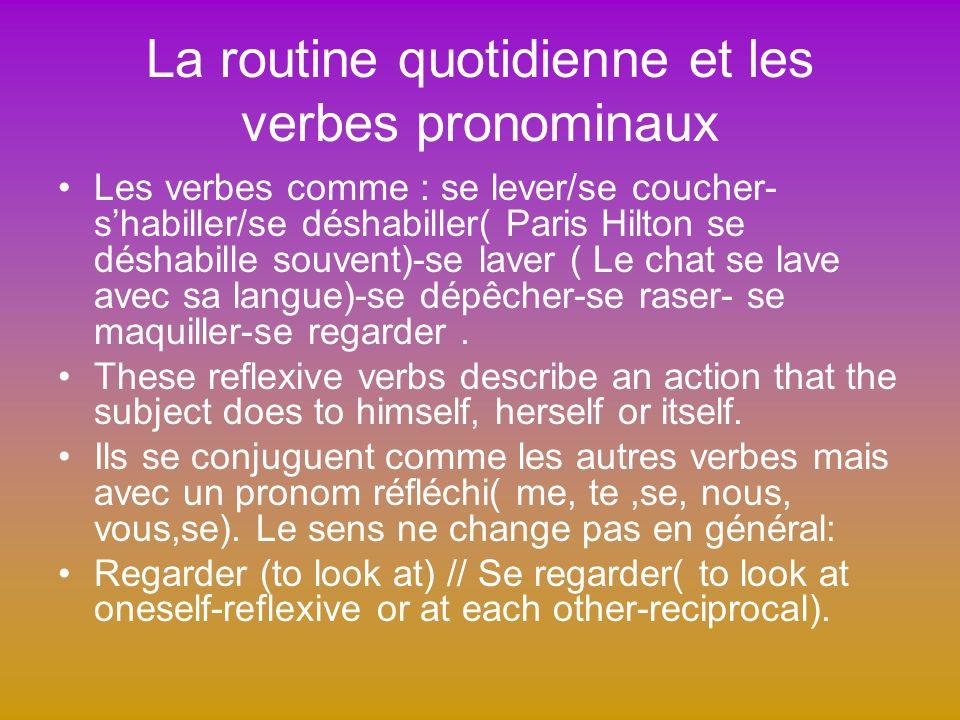 La routine quotidienne et les verbes pronominaux Les verbes comme : se lever/se coucher- shabiller/se déshabiller( Paris Hilton se déshabille souvent)