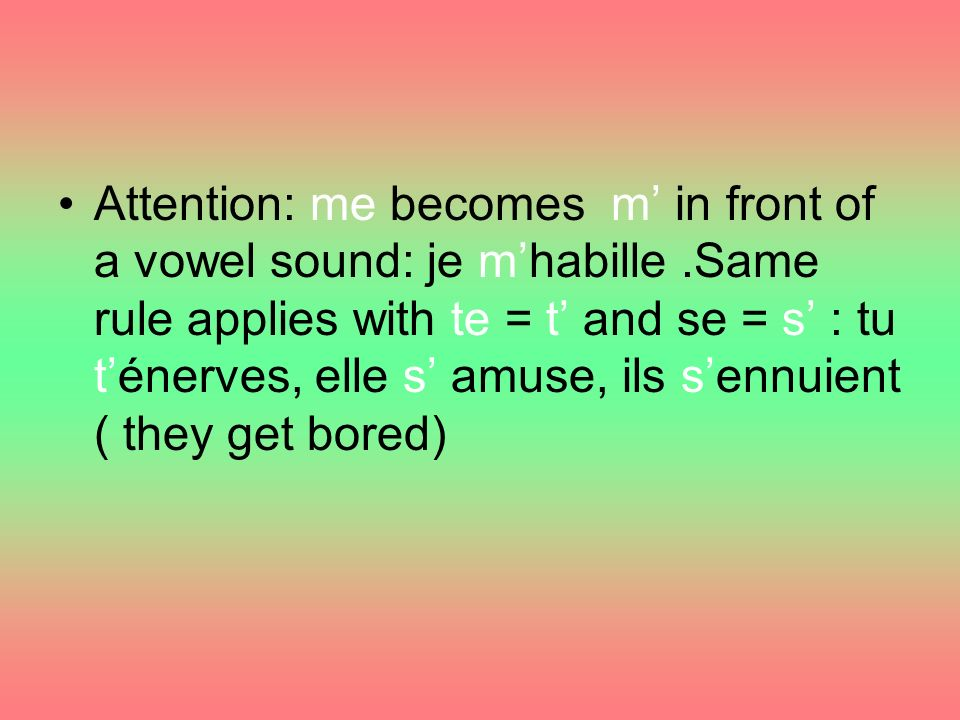 Attention: me becomes m in front of a vowel sound: je mhabille.Same rule applies with te = t and se = s : tu ténerves, elle s amuse, ils sennuient ( they get bored)