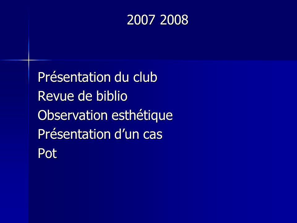 2007 2008 Présentation du club Revue de biblio Observation esthétique Présentation dun cas Pot