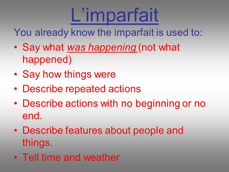 Limparfait You already know the imparfait is used to: Say what was happening (not what happened) Say how things were Describe repeated actions Describ