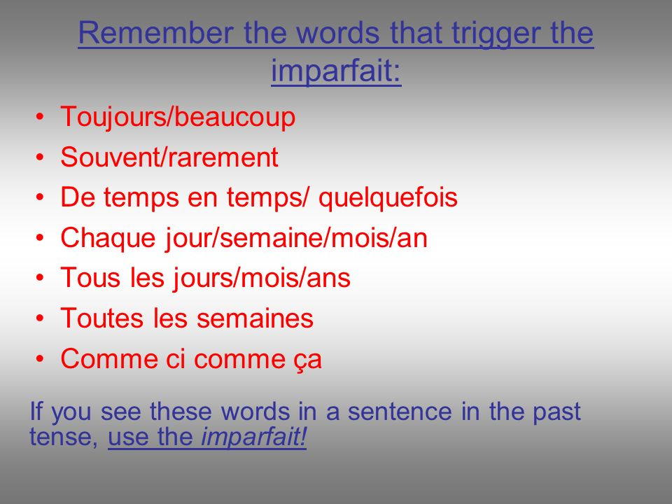 Remember the words that trigger the imparfait: Toujours/beaucoup Souvent/rarement De temps en temps/ quelquefois Chaque jour/semaine/mois/an Tous les jours/mois/ans Toutes les semaines Comme ci comme ça If you see these words in a sentence in the past tense, use the imparfait!
