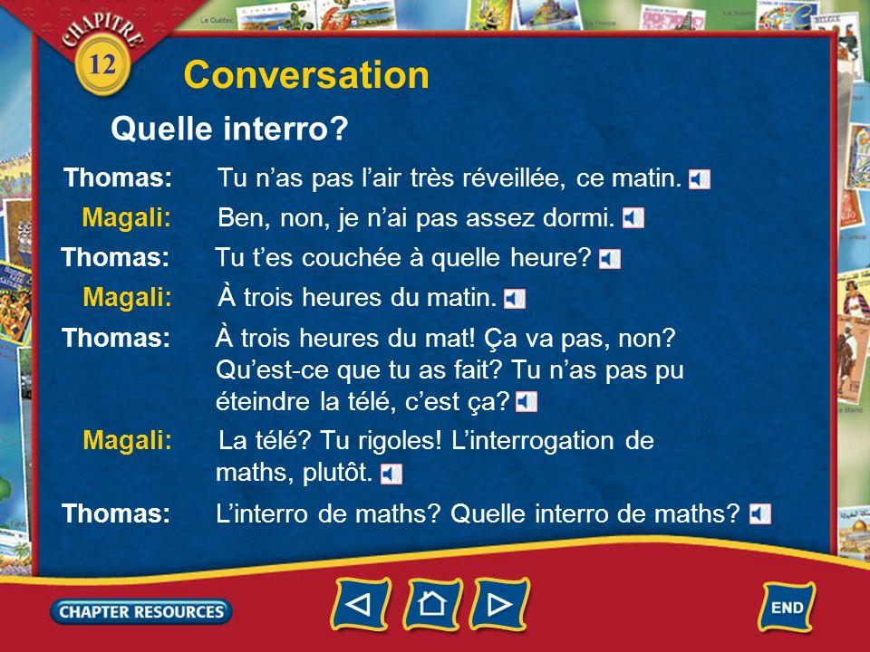 12 Conversation Thomas: Tu nas pas lair très réveillée, ce matin. Magali: Ben, non, je nai pas assez dormi. Thomas: Tu tes couchée à quelle heure? Mag
