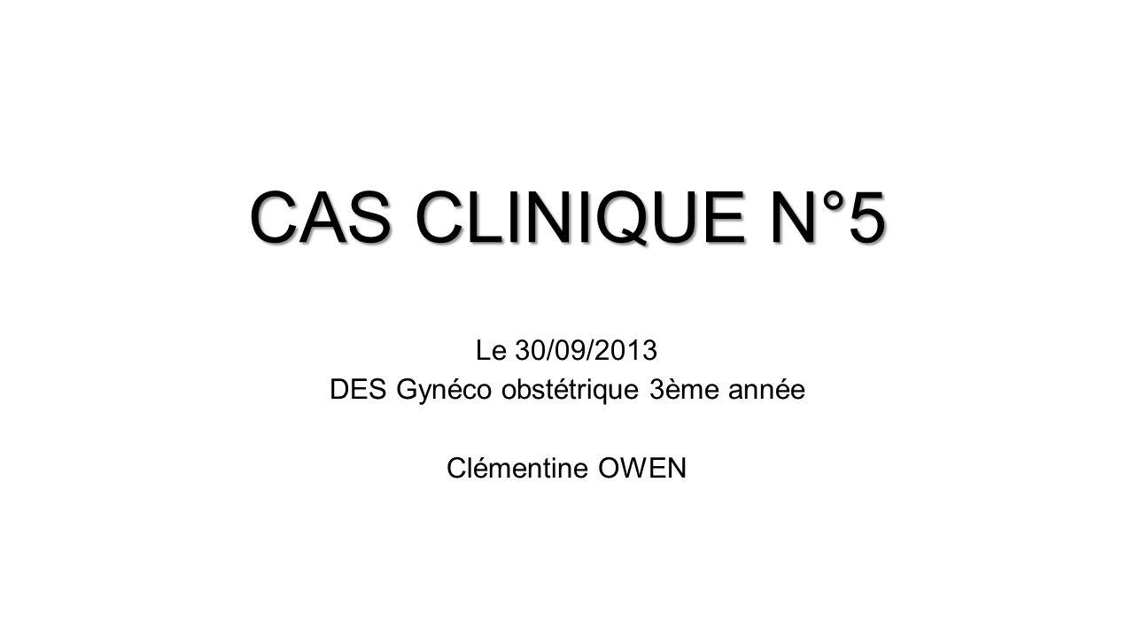CAS CLINIQUE N°5 Le 30/09/2013 DES Gynéco obstétrique 3ème année Clémentine OWEN