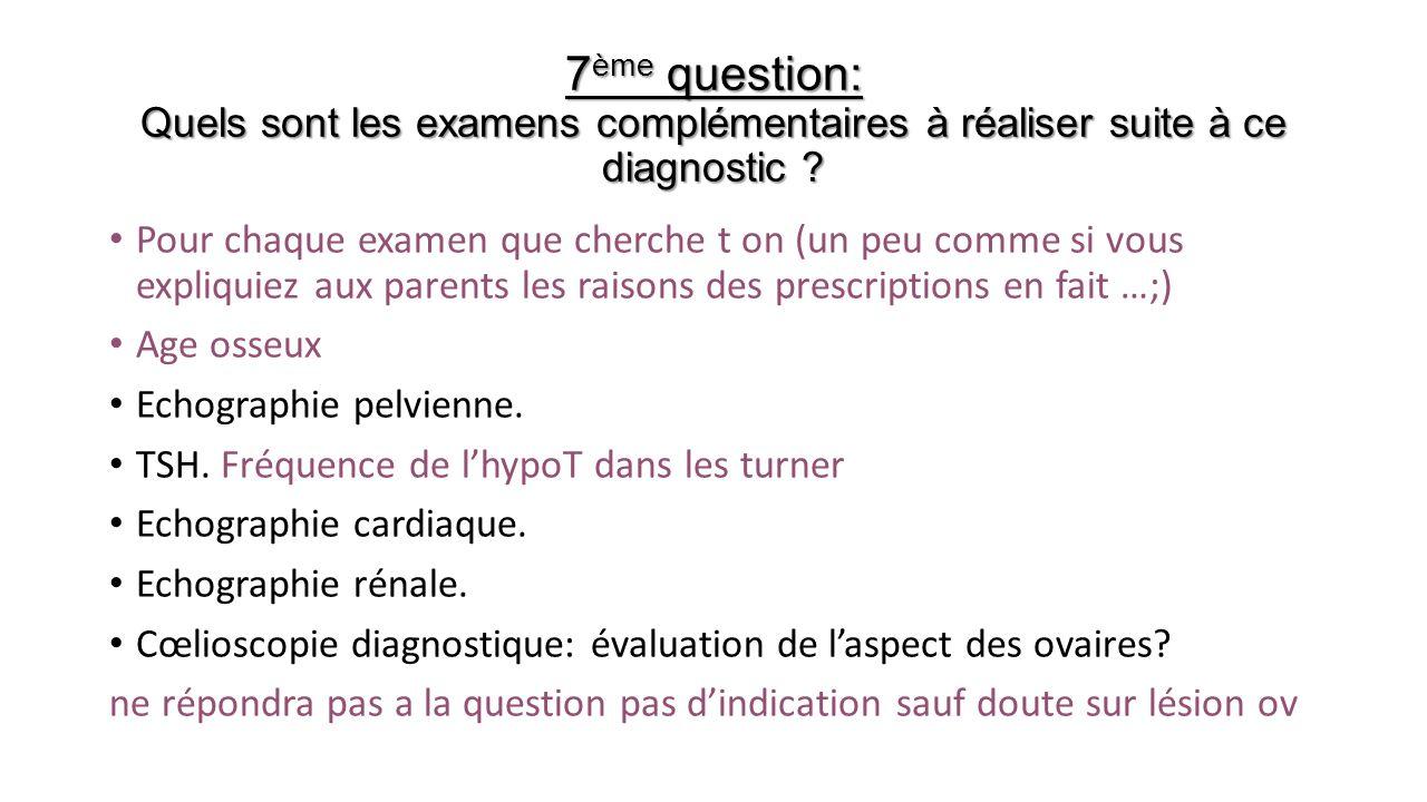 7 ème question: Quels sont les examens complémentaires à réaliser suite à ce diagnostic ? Pour chaque examen que cherche t on (un peu comme si vous ex