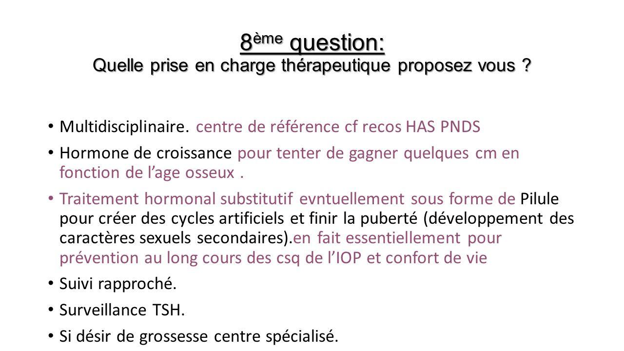 8 ème question: Quelle prise en charge thérapeutique proposez vous ? Multidisciplinaire. centre de référence cf recos HAS PNDS Hormone de croissance p