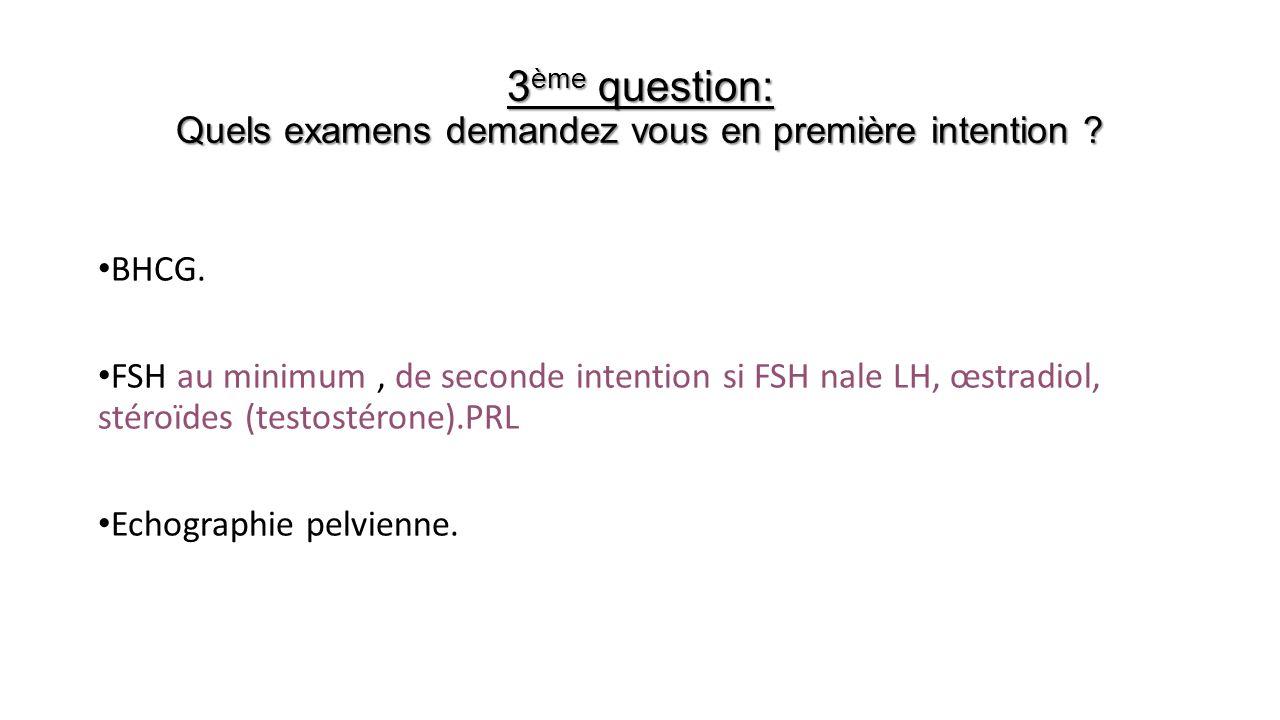 3 ème question: Quels examens demandez vous en première intention ? BHCG. FSH au minimum, de seconde intention si FSH nale LH, œstradiol, stéroïdes (t