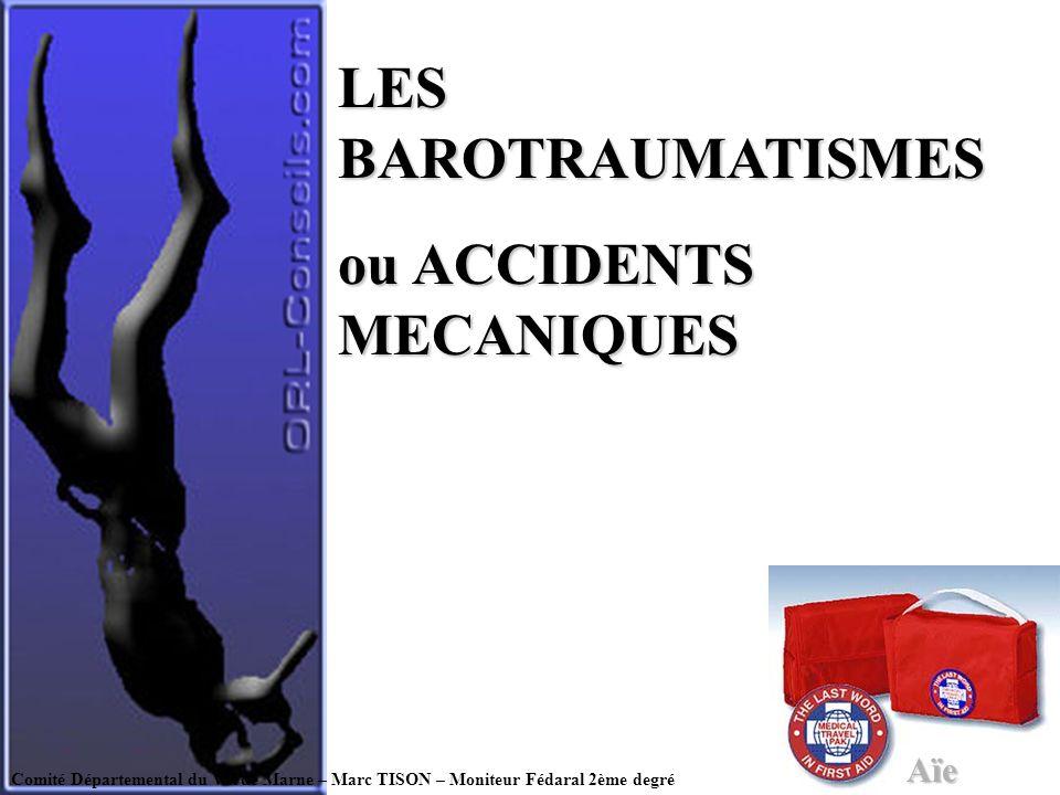 Comité Départemental du Val de Marne – Marc TISON – Moniteur Fédaral 2ème degré LES BAROTRAUMATISMES ou ACCIDENTS MECANIQUES Aïe