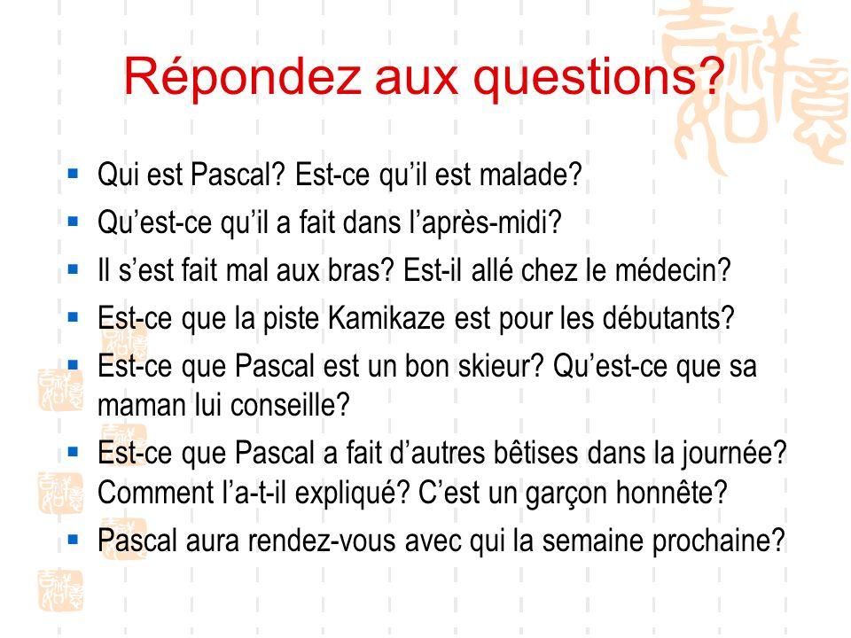 Répondez aux questions? Qui est Pascal? Est-ce quil est malade? Quest-ce quil a fait dans laprès-midi? Il sest fait mal aux bras? Est-il allé chez le