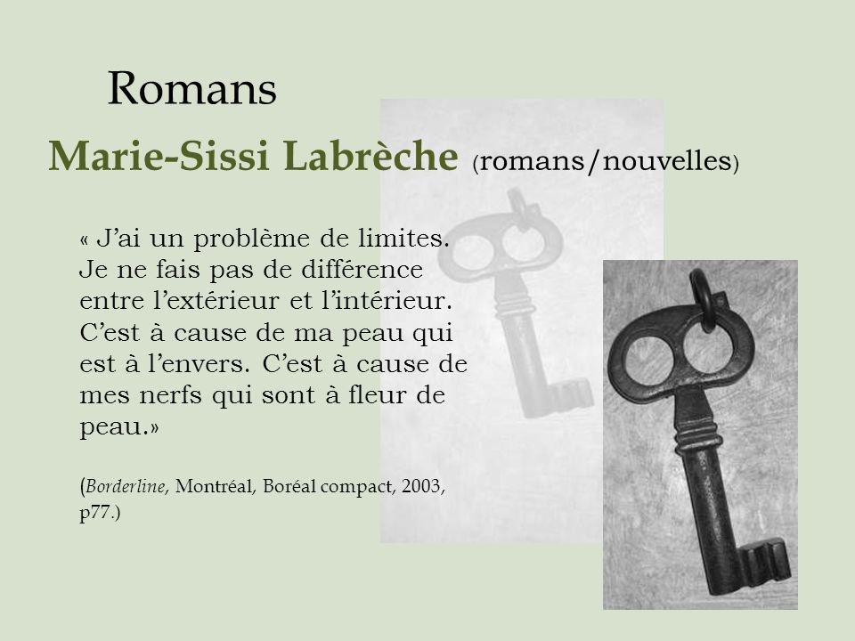 Romans Marie-Sissi Labrèche ( romans/nouvelles ) « Jai un problème de limites. Je ne fais pas de différence entre lextérieur et lintérieur. Cest à cau