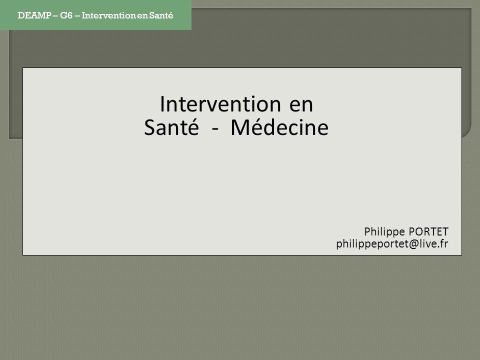 Intervention en Santé - Médecine Philippe PORTET philippeportet@live.fr DEAMP – G6 – Intervention en Santé