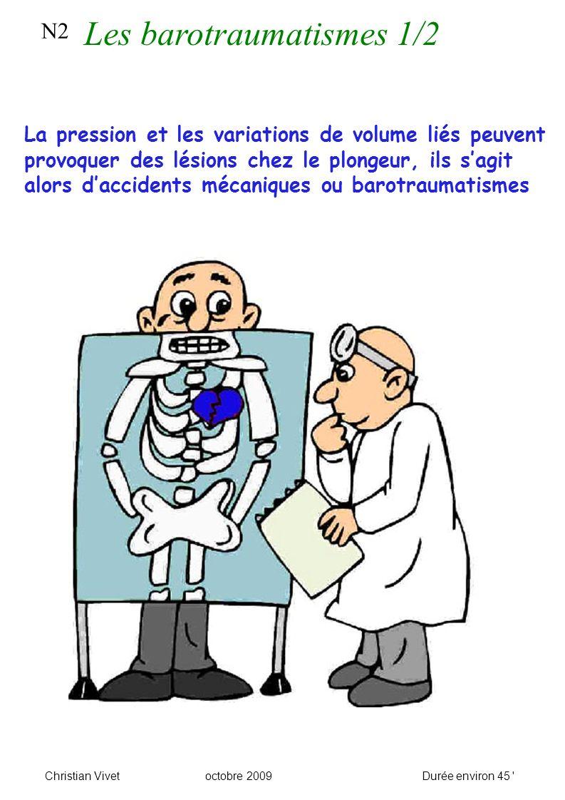 N2 Les barotraumatismes 1/2 Christian Vivetoctobre 2009Durée environ 45 La pression et les variations de volume liés peuvent provoquer des lésions chez le plongeur, ils sagit alors daccidents mécaniques ou barotraumatismes