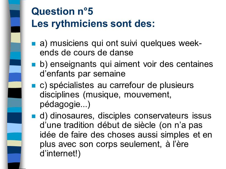 Question n°5 Les rythmiciens sont des: a) musiciens qui ont suivi quelques week- ends de cours de danse b) enseignants qui aiment voir des centaines d