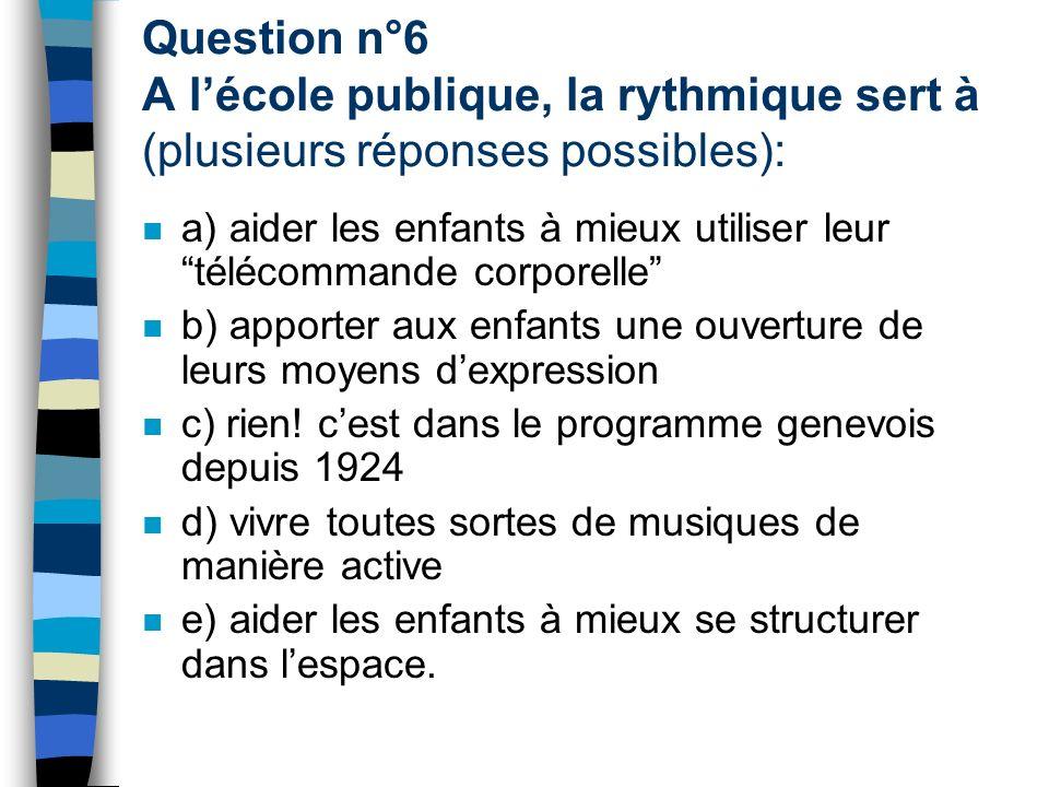Question n°6 A lécole publique, la rythmique sert à (plusieurs réponses possibles): a) aider les enfants à mieux utiliser leur télécommande corporelle b) apporter aux enfants une ouverture de leurs moyens dexpression c) rien.