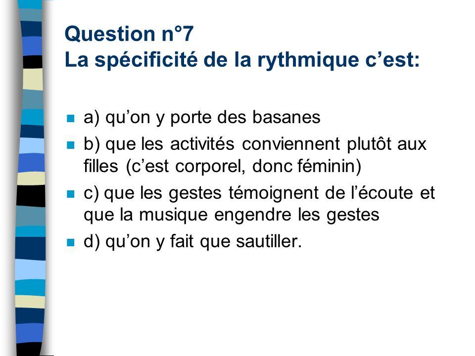 Question n°7 La spécificité de la rythmique cest: a) quon y porte des basanes b) que les activités conviennent plutôt aux filles (cest corporel, donc