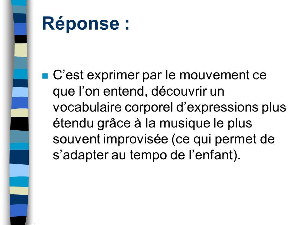 Réponse : Cest exprimer par le mouvement ce que lon entend, découvrir un vocabulaire corporel dexpressions plus étendu grâce à la musique le plus souv