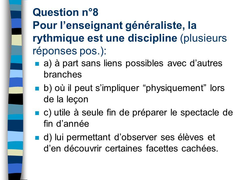 Question n°8 Pour lenseignant généraliste, la rythmique est une discipline (plusieurs réponses pos.): a) à part sans liens possibles avec dautres bran