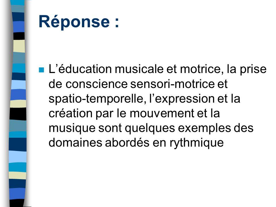 Réponse : Léducation musicale et motrice, la prise de conscience sensori-motrice et spatio-temporelle, lexpression et la création par le mouvement et la musique sont quelques exemples des domaines abordés en rythmique