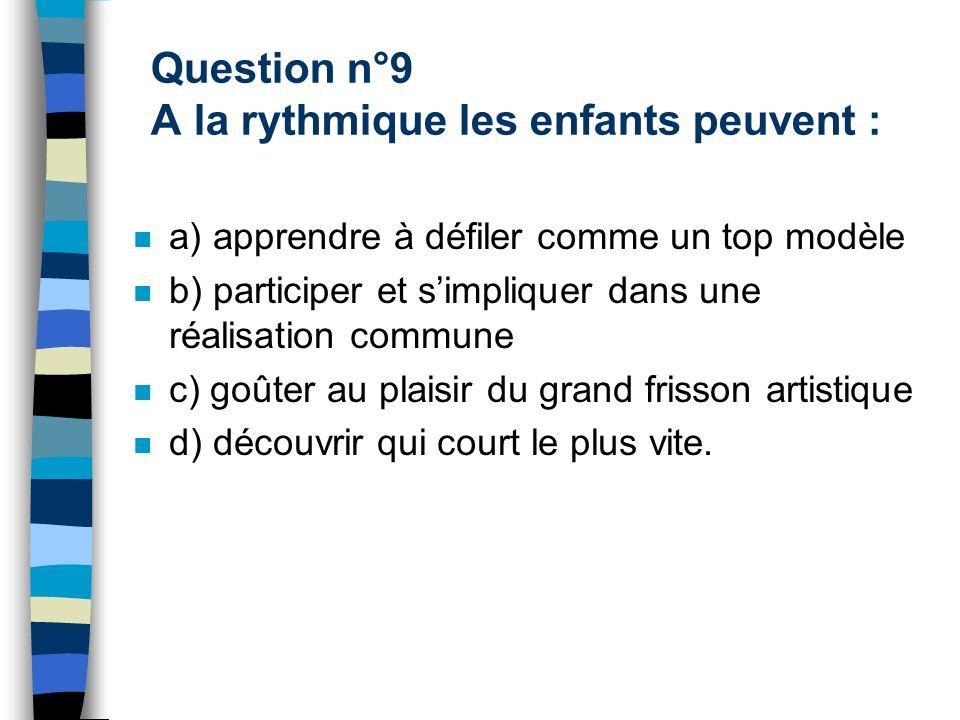 Question n°9 A la rythmique les enfants peuvent : a) apprendre à défiler comme un top modèle b) participer et simpliquer dans une réalisation commune c) goûter au plaisir du grand frisson artistique d) découvrir qui court le plus vite.
