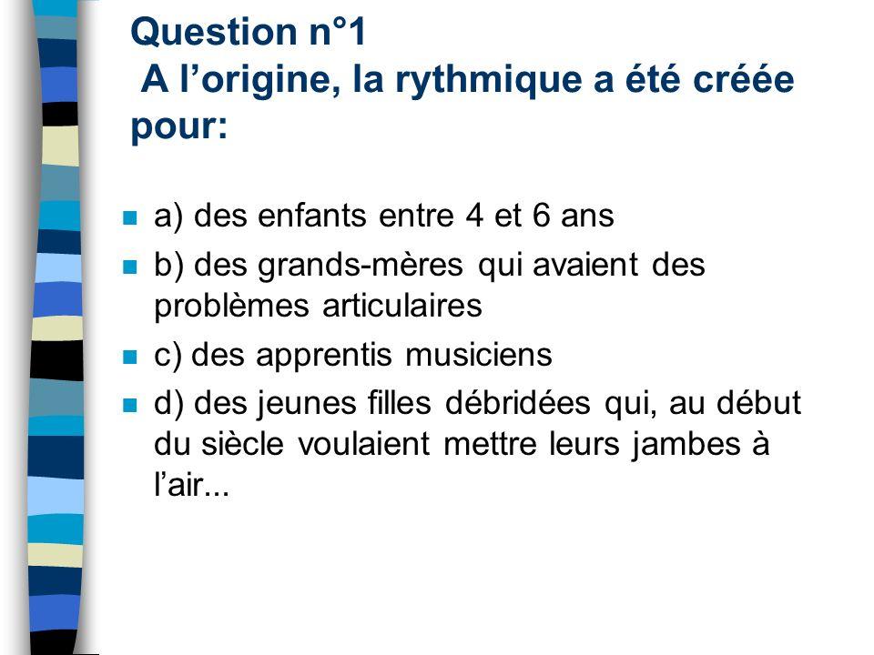 Question n°1 A lorigine, la rythmique a été créée pour: a) des enfants entre 4 et 6 ans b) des grands-mères qui avaient des problèmes articulaires c)