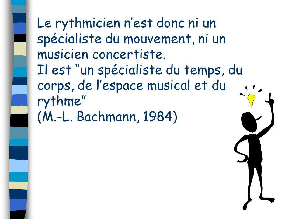 Le rythmicien nest donc ni un spécialiste du mouvement, ni un musicien concertiste. Il est un spécialiste du temps, du corps, de lespace musical et du