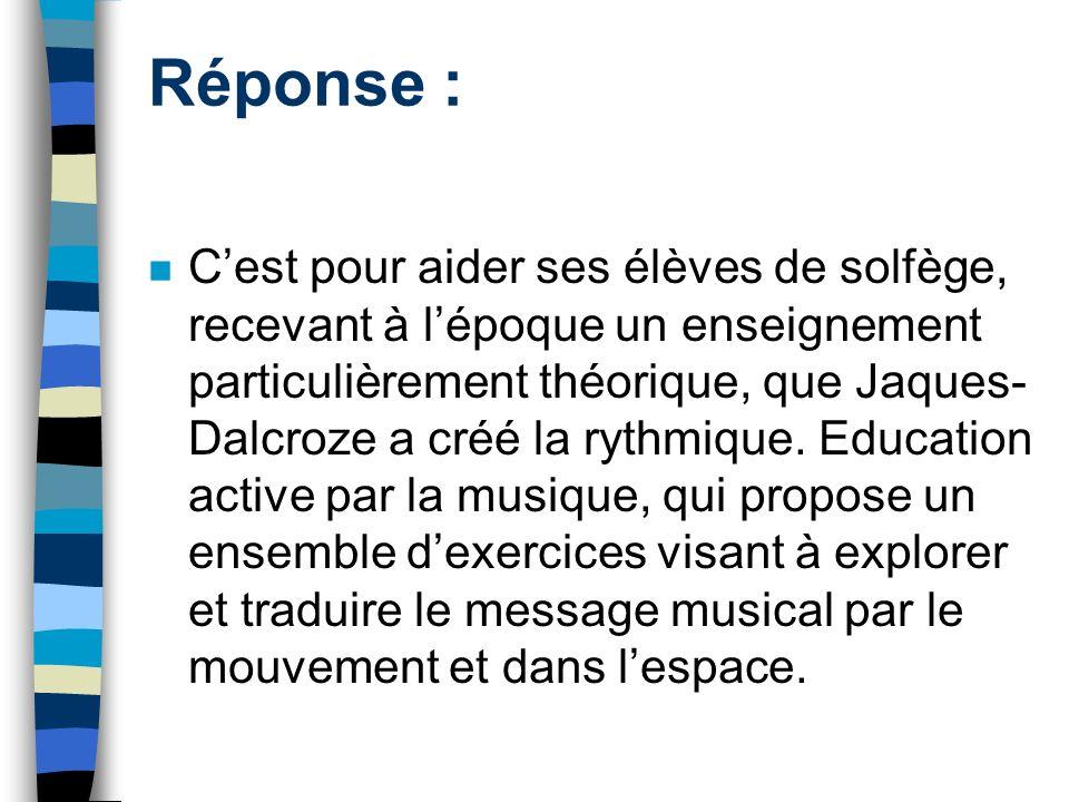 Réponse : Cest pour aider ses élèves de solfège, recevant à lépoque un enseignement particulièrement théorique, que Jaques- Dalcroze a créé la rythmique.