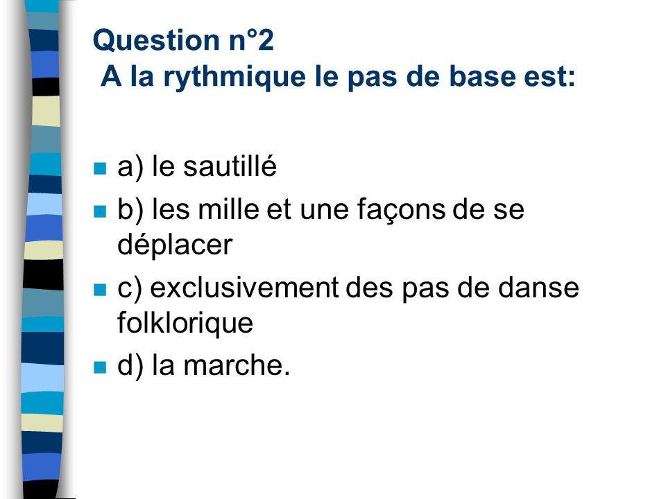 Question n°2 A la rythmique le pas de base est: a) le sautillé b) les mille et une façons de se déplacer c) exclusivement des pas de danse folklorique