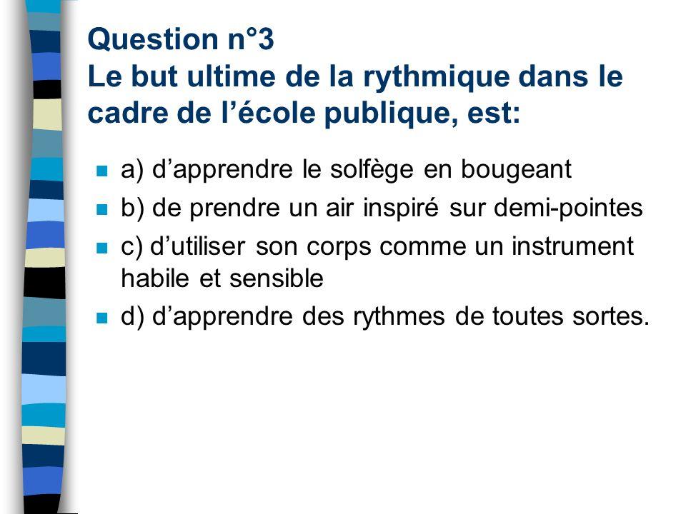 Question n°3 Le but ultime de la rythmique dans le cadre de lécole publique, est: a) dapprendre le solfège en bougeant b) de prendre un air inspiré sur demi-pointes c) dutiliser son corps comme un instrument habile et sensible d) dapprendre des rythmes de toutes sortes.