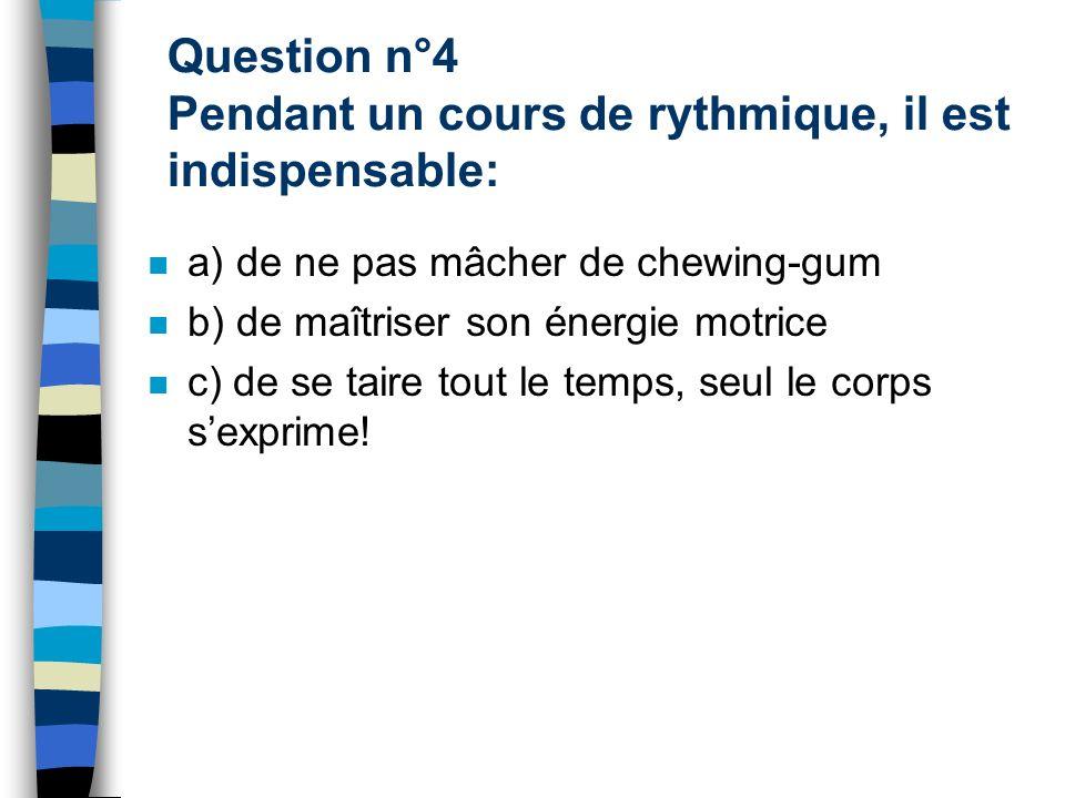 Question n°4 Pendant un cours de rythmique, il est indispensable: a) de ne pas mâcher de chewing-gum b) de maîtriser son énergie motrice c) de se taire tout le temps, seul le corps sexprime!