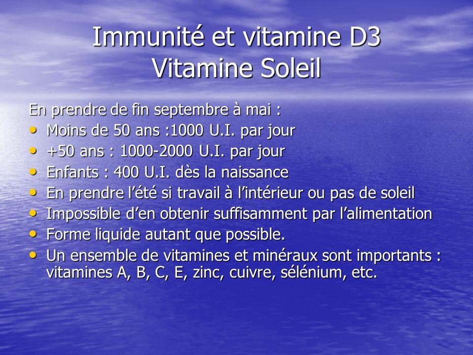 Immunité et vitamine D3 Vitamine Soleil En prendre de fin septembre à mai : Moins de 50 ans :1000 U.I. par jour Moins de 50 ans :1000 U.I. par jour +5