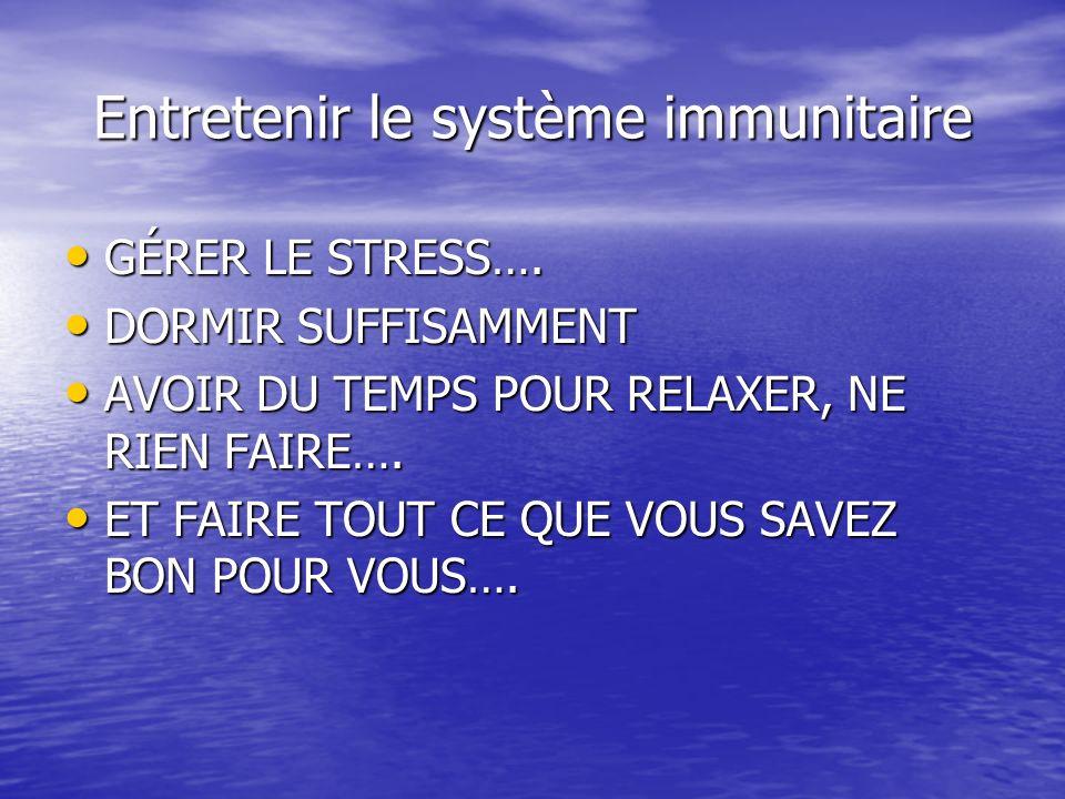 Entretenir le système immunitaire GÉRER LE STRESS…. GÉRER LE STRESS…. DORMIR SUFFISAMMENT DORMIR SUFFISAMMENT AVOIR DU TEMPS POUR RELAXER, NE RIEN FAI