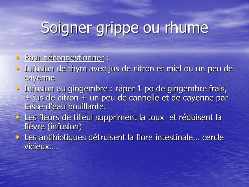 Soigner grippe ou rhume Pour décongestionner : Pour décongestionner : Infusion de thym avec jus de citron et miel ou un peu de cayenne Infusion de thy