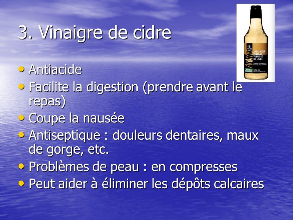3. Vinaigre de cidre Antiacide Antiacide Facilite la digestion (prendre avant le repas) Facilite la digestion (prendre avant le repas) Coupe la nausée