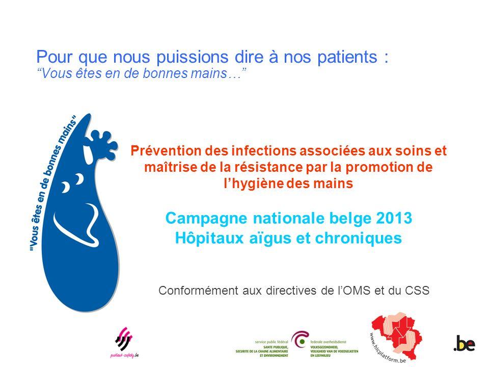 Pour que nous puissions dire à nos patients : Vous êtes en de bonnes mains… Prévention des infections associées aux soins et maîtrise de la résistance par la promotion de lhygiène des mains Campagne nationale belge 2013 Hôpitaux aïgus et chroniques Conformément aux directives de lOMS et du CSS