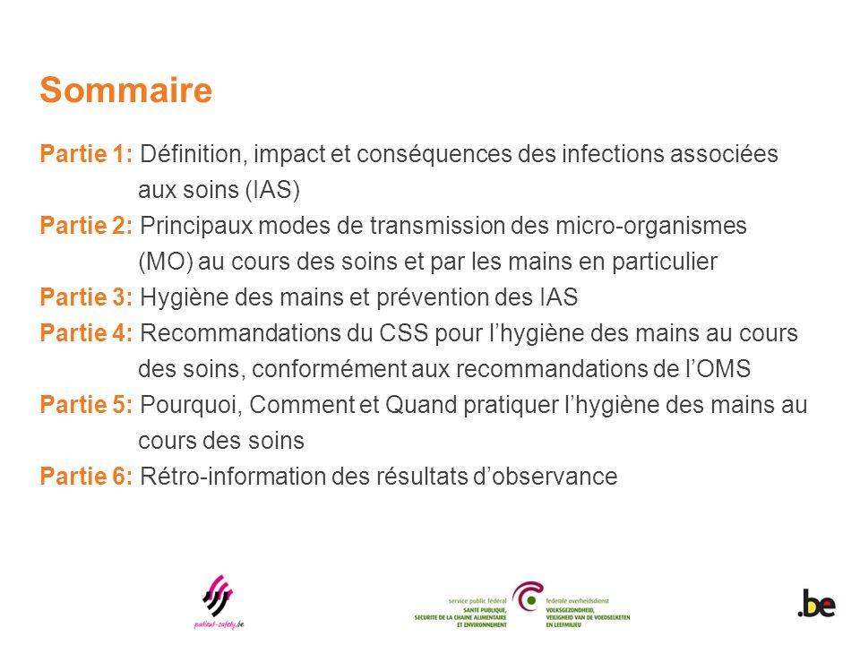 Sommaire Partie 1: Définition, impact et conséquences des infections associées aux soins (IAS) Partie 2: Principaux modes de transmission des micro-organismes (MO) au cours des soins et par les mains en particulier Partie 3: Hygiène des mains et prévention des IAS Partie 4: Recommandations du CSS pour lhygiène des mains au cours des soins, conformément aux recommandations de lOMS Partie 5: Pourquoi, Comment et Quand pratiquer lhygiène des mains au cours des soins Partie 6: Rétro-information des résultats dobservance